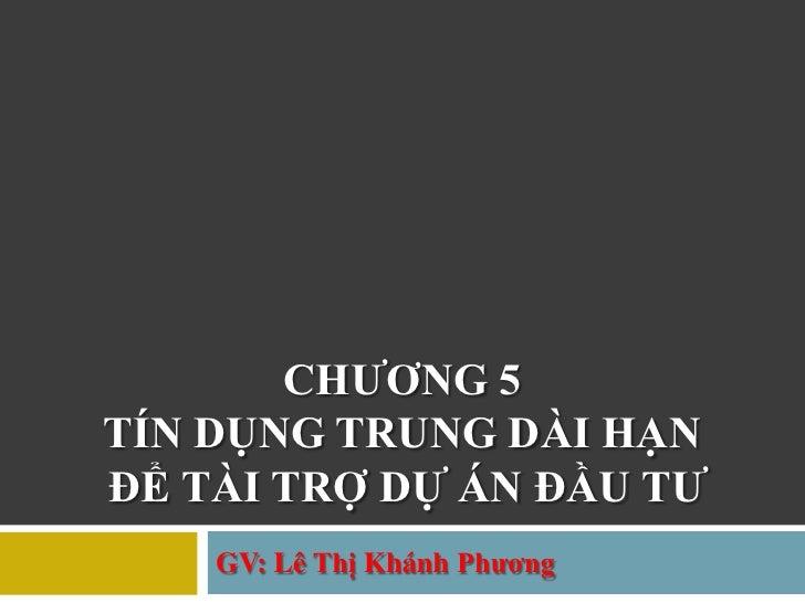 CHƢƠNG 5TÍN DỤNG TRUNG DÀI HẠNĐỂ TÀI TRỢ DỰ ÁN ĐẦU TƢ    GV: Lê Thị Khánh Phƣơng