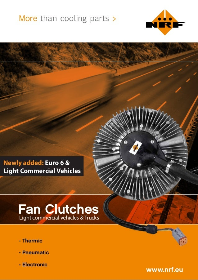 More than cooling parts > www.nrf.eu Fan Clutches - Thermic - Pneumatic - Electronic Light commercial vehicles & Trucks Ne...