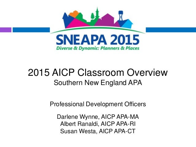 2015 AICP Classroom Overview Southern New England APA Professional Development Officers Darlene Wynne, AICP APA-MA Albert ...
