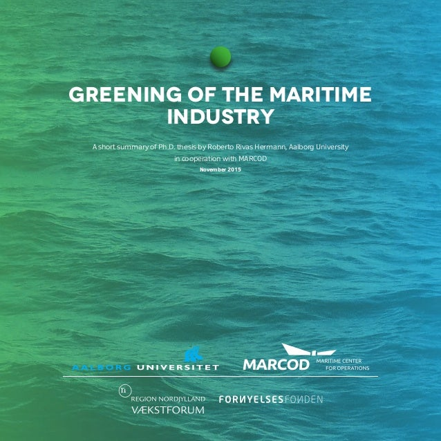 GREENING OF THE MARITIME INDUSTRY A short summary of Ph.D. thesis by Roberto Rivas Hermann, Aalborg University in cooperat...