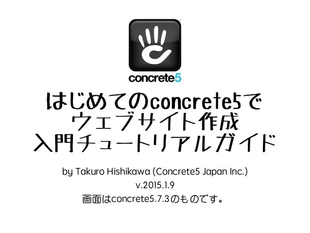 はじめてのconcrete5で ウェブサイト作成 入門チュートリアルガイド by Takuro Hishikawa (Concrete5 Japan Inc.) v.2015.1.9 画面はconcrete5.7.3のものです。