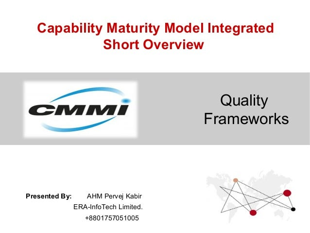 Capability Maturity Model Integrated Short Overview Quality Frameworks Presented By: AHM Pervej Kabir ERA-InfoTech Limited...