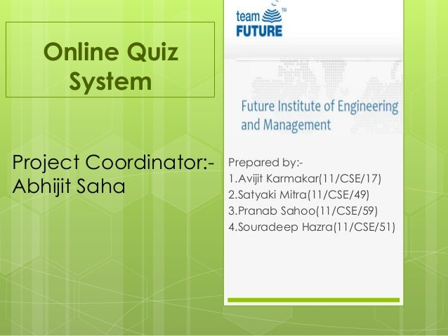 Online Quiz System Prepared by:- 1.Avijit Karmakar(11/CSE/17) 2.Satyaki Mitra(11/CSE/49) 3.Pranab Sahoo(11/CSE/59) 4.Soura...