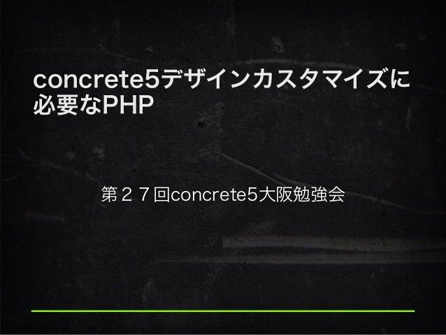 concrete5デザインカスタマイズに 必要なPHP 第27回concrete5大阪勉強会
