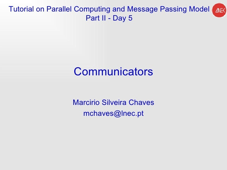 Communicators Marcirio Silveira Chaves [email_address] Tutorial on Parallel Computing and  Message Passing Model Part II -...