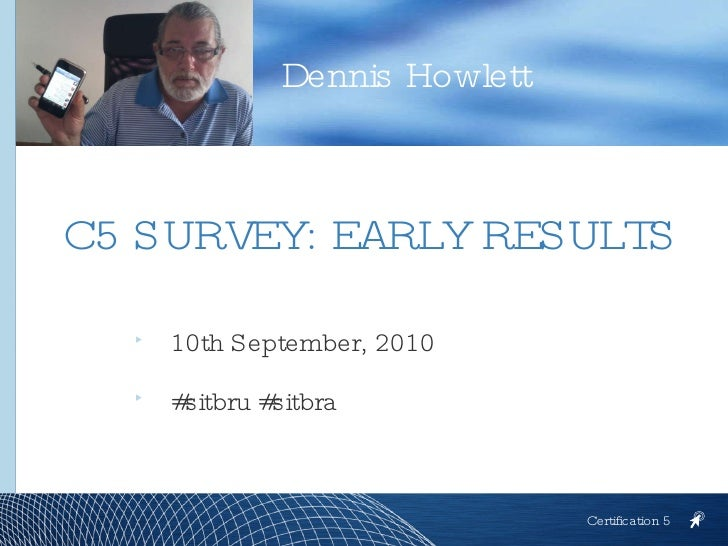 <ul><li>10th September, 2010 </li></ul><ul><li>#sitbru #sitbra </li></ul>Dennis Howlett Certification 5 C5 SURVEY: EARLY R...