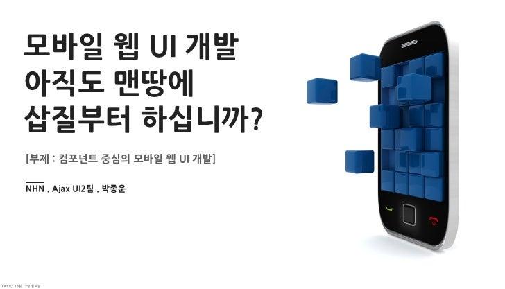 모바일웹UI개발          아직도맨땅에          삽질부터하십니까?          [부제:컴포넌트중심의모바일웹UI개발]          NHN.AjaxUI2팀.박종운