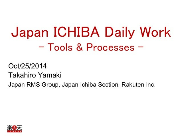 Japan ICHIBA Daily Work  - Tools & Processes -  Oct/25/2014  Takahiro Yamaki  Japan RMS Group, Japan Ichiba Section, Rakut...