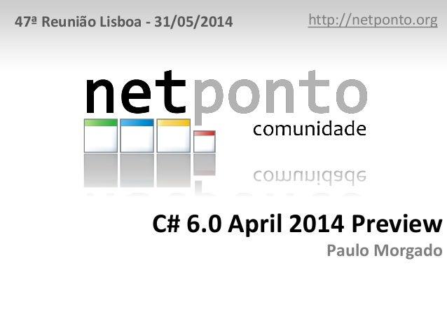 C# 6.0 April 2014 Preview Paulo Morgado http://netponto.org47ª Reunião Lisboa - 31/05/2014