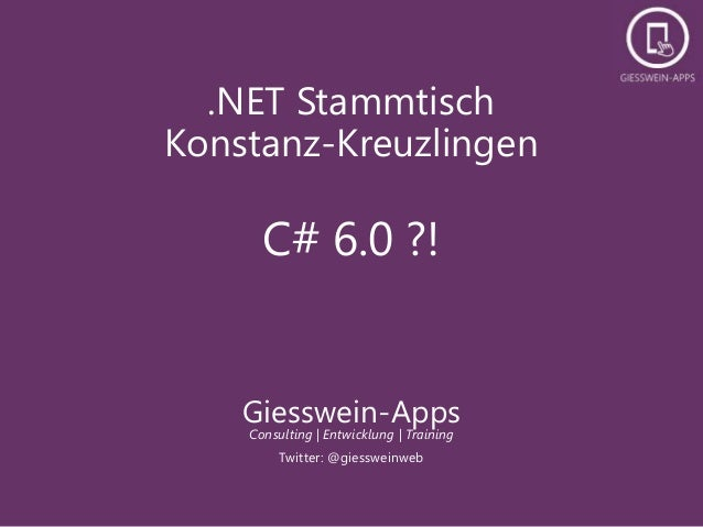 .NET Stammtisch Konstanz-Kreuzlingen C# 6.0 ?! Giesswein-Apps Consulting | Entwicklung | Training Twitter: @giessweinweb
