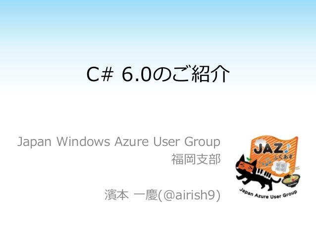 C# 6.0のご紹介  Japan Windows Azure User Group  福岡支部  濱本一慶(@airish9)