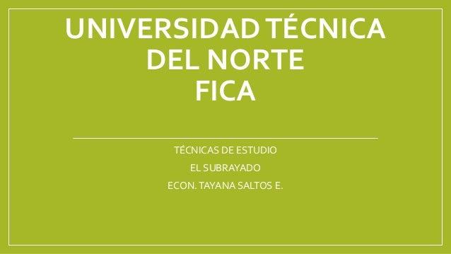 UNIVERSIDADTÉCNICA DEL NORTE FICA TÉCNICAS DE ESTUDIO EL SUBRAYADO ECON.TAYANA SALTOS E.