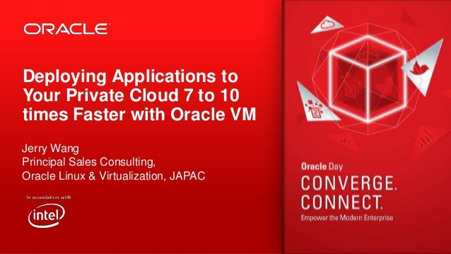 Deploying Applications to Your Private Cloud 7 to 10 times Faster with Oracle VM Jerry Wang Principal Sales Consulting, Or...