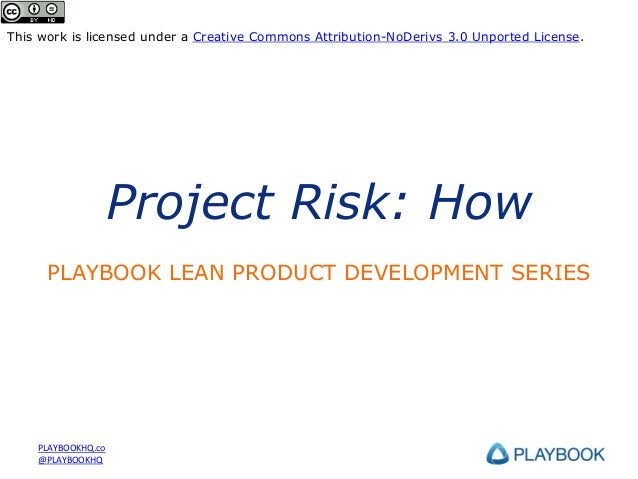 This work is licensed under a Creative Commons Attribution-NoDerivs 3.0 Unported License.  Project Risk: How PLAYBOOK LEAN...