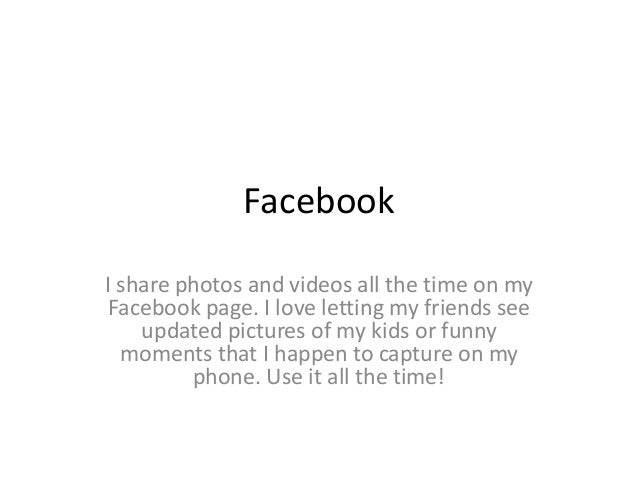 Facebook  I share photos and videos all the time on my  Facebook page. I love letting my friends see  updated pictures of ...