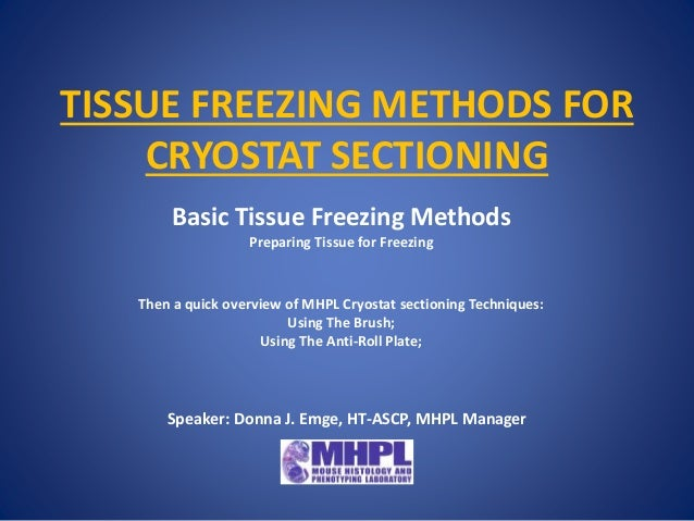 TISSUE FREEZING METHODS FOR CRYOSTAT SECTIONING Basic Tissue Freezing Methods Preparing Tissue for Freezing Then a quick o...