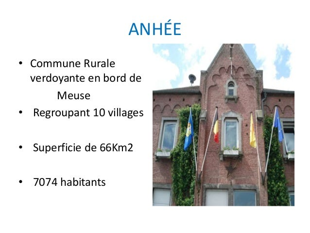 ANHÉE • Commune Rurale verdoyante en bord de Meuse • Regroupant 10 villages • Superficie de 66Km2 • 7074 habitants