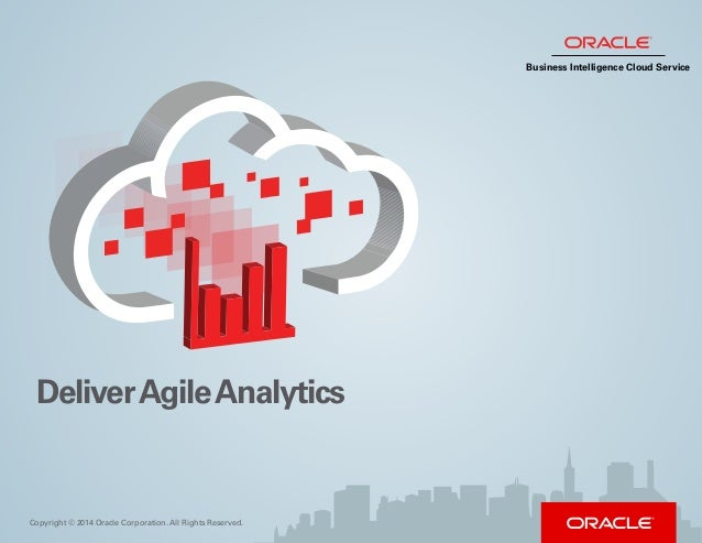 Copyright © 2014 Oracle Corporation. All Rights Reserved. DeliverAgileAnalytics Business Intelligence Cloud Service