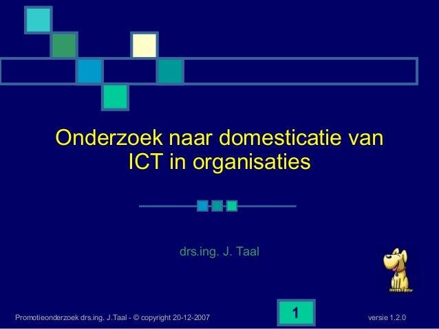versie 1.2.0Promotieonderzoek drs.ing. J.Taal - © copyright 20-12-2007 1 Onderzoek naar domesticatie van ICT in organisati...