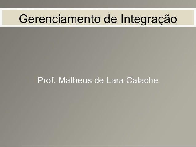 Gerenciamento de Integração Prof. Matheus de Lara Calache