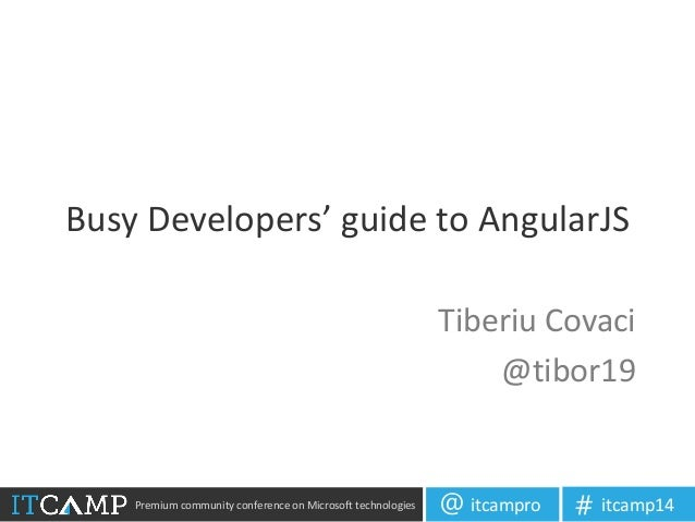 Premium community conference on Microsoft technologies itcampro@ itcamp14# Busy Developers' guide to AngularJS Tiberiu Cov...