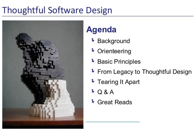 Thoughtful Software Design Agenda  Background  Orienteering  Basic Principles  From Legacy to Thoughtful Design  Tear...