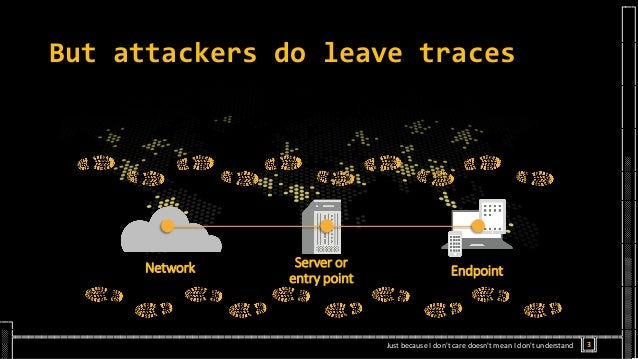 But attackers do leave traces Network Server or entry point Endpoint 3Just because I don't care doesn't mean I don't under...