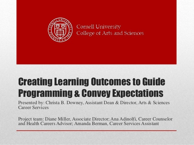 Creating Learning Outcomes to Guide Programming & Convey Expectations Presented by: Christa B. Downey, Assistant Dean & Di...