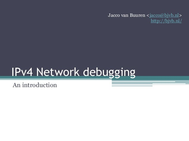 IPv4 Network debugging An introduction Jacco van Buuren <jacco@bjvb.nl> http://bjvb.nl/