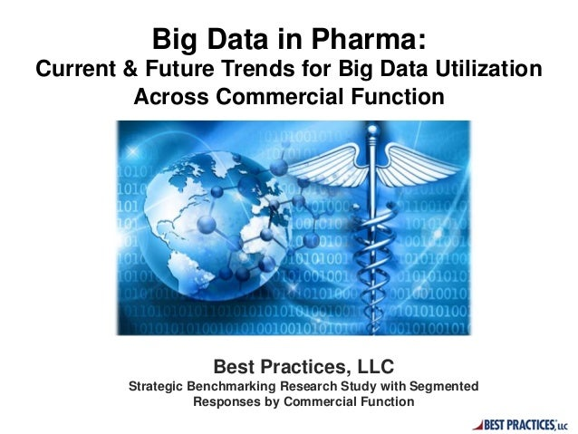 Big Data in Pharma: Current & Future Trends for Big Data Utilization Across Commercial Function Best Practices, LLC Strate...