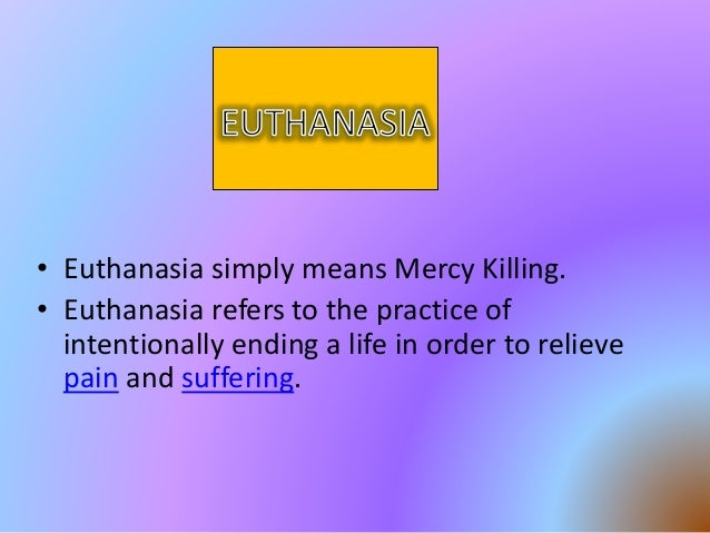 is euthanasia mercy killing or simply killing Euthanasia pros and cons: should people have the right  euthanasia, or 'mercy killing' as it  in this case the person had simply stopped seeking treatment.