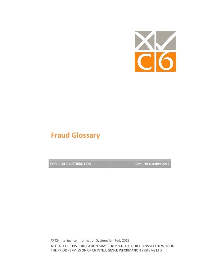 Fraud GlossaryFOR PUBLIC DISTRIBUTION                       Date: 30 October 2012© C6 Intelligence Information Systems Lim...