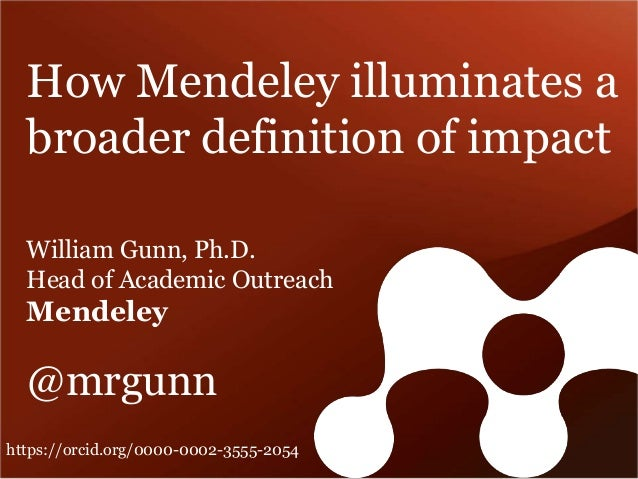 How Mendeley illuminates a  broader definition of impact  William Gunn, Ph.D.  Head of Academic Outreach  Mendeley  @mrgun...