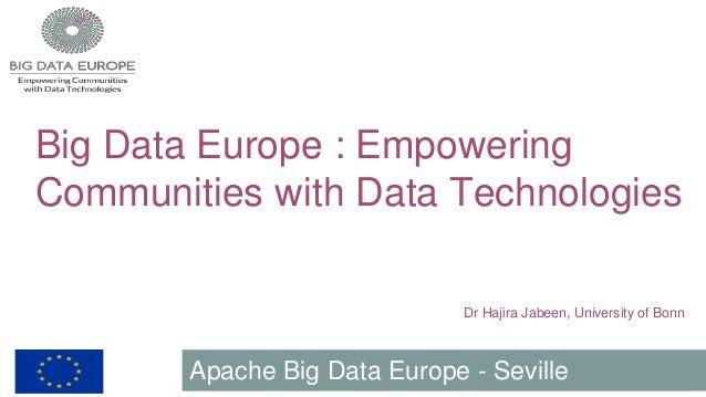 Big Data Europe : Empowering Communities with Data Technologies Dr Hajira Jabeen, University of Bonn Apache Big Data Europ...