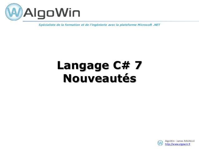 AlgoWin - James RAVAILLE http://www.algowin.fr Langage C# 7 Nouveautés Spécialiste de la formation et de l'ingénierie avec...