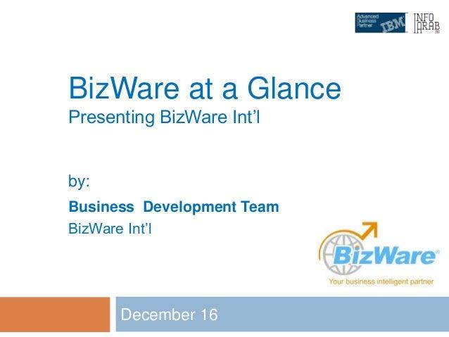 BizWare at a Glance Presenting BizWare Int'l December 16 by: Business Development Team BizWare Int'l