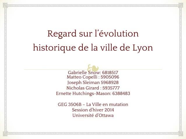 ❧ Regard sur l'évolution historique de la ville de Lyon Gabrielle Snow: 6818517 Matteo Copelli : 5905096 Joseph Sleiman 59...