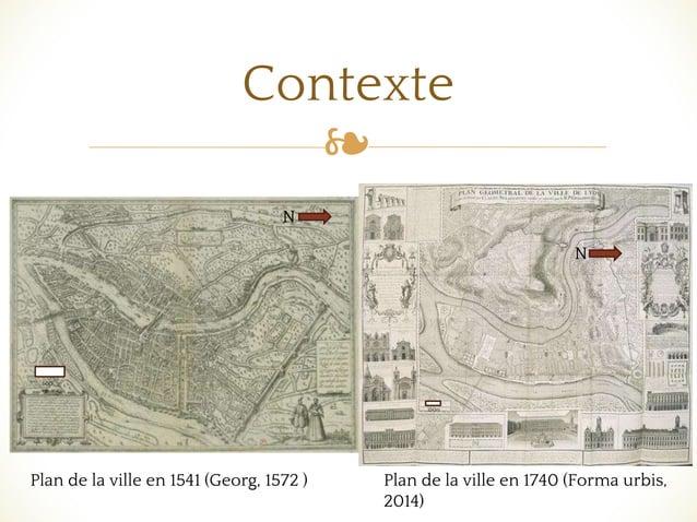 ❧ Contexte Plan de la ville en 1740 (Forma urbis, 2014) Plan de la ville en 1541 (Georg, 1572 ) N 500 m N 250m