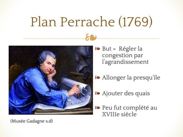 ❧ Plan Perrache (1769) ❧ But = Régler la congestion par l'agrandissement ❧ Allonger la presqu'île ❧ Ajouter des quais ❧ Pe...