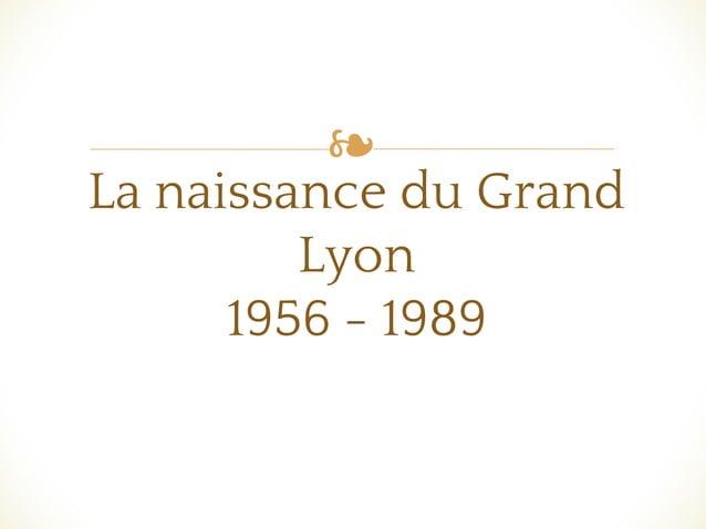 ❧ La naissance du Grand Lyon 1956 - 1989