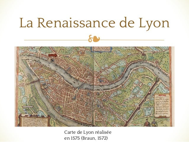 ❧ La Renaissance de Lyon Carte de Lyon réalisée en 1575 (Braun, 1572) N 250 m