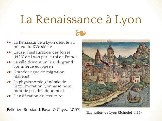 ❧ La Renaissance à Lyon ❧ La Renaissance à Lyon débute au milieu du XVe siècle ❧ Cause: l'instauration des foires (1420) d...