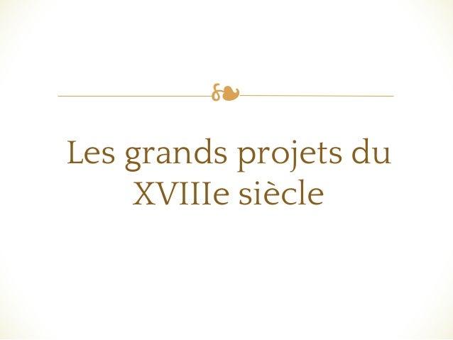 ❧ Les grands projets du XVIIIe siècle