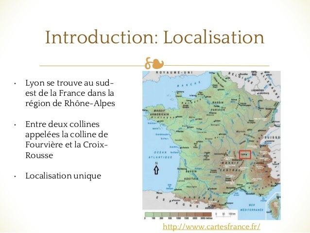 ❧ Introduction: Localisation • Lyon se trouve au sud- est de la France dans la région de Rhône-Alpes • Entre deux collines...