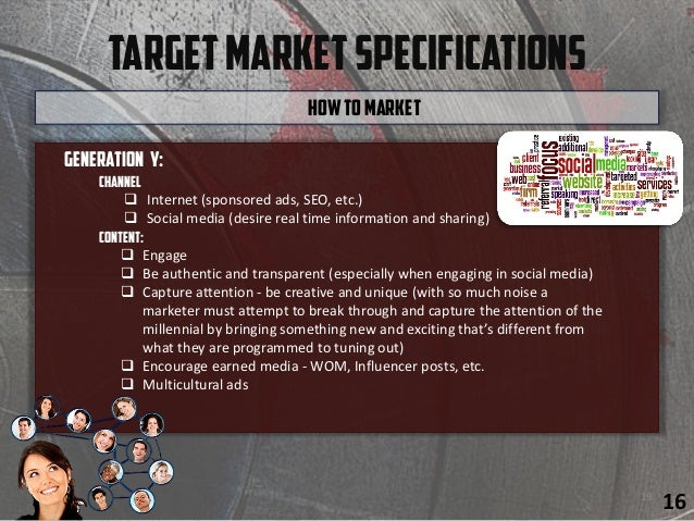 TargetMarketSpecifications Generation y: Channel  Internet (sponsored ads, SEO, etc.)  Social media (desire real time in...