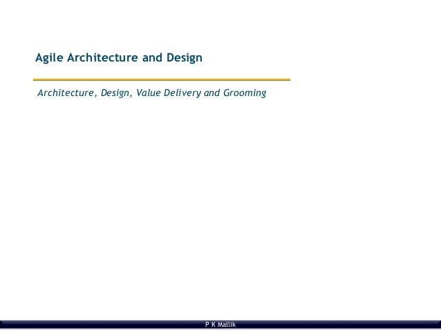 P K Mallik Architecture, Design, Value Delivery and Grooming Agile Architecture and Design