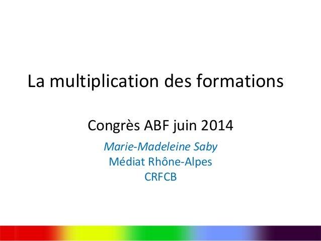 La multiplication des formations Congrès ABF juin 2014 Marie-Madeleine Saby Médiat Rhône-Alpes CRFCB