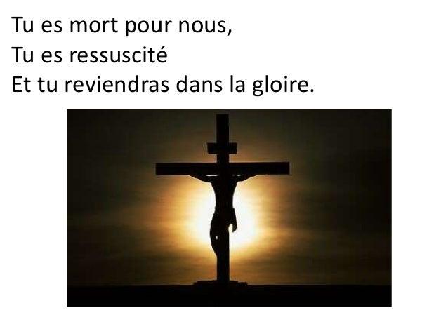 Tu es mort pour nous, Tu es ressuscité Et tu reviendras dans la gloire.