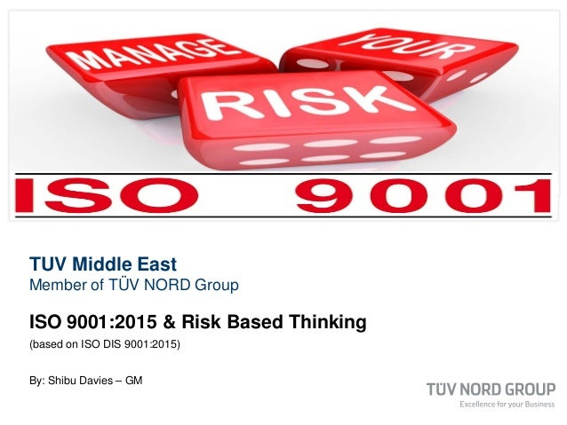 TUV Middle East Member of TÜV NORD Group ISO 9001:2015 & Risk Based Thinking (based on ISO DIS 9001:2015) By: Shibu Davies...