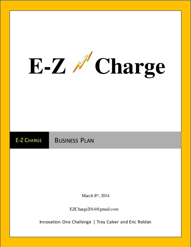 Innovation One Challenge | Trey Calver and Eric Roldan E-Z CHARGE BUSINESS PLAN March 8th, 2014 EZCharge2014@gmail.com E-Z...